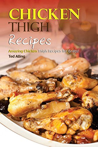 Chicken Thigh Recipes: Amazing Chicken Thigh Recipes for Grabs!