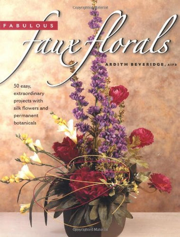 Fabulous Faux Florals: 50 Easy, Extraordinary Projects with Silk Flowers and Permanent Botanicals
