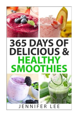 365 Days of Delicious & Healthy Smoothies: 365 Smoothie Recipes To Last You For A Year