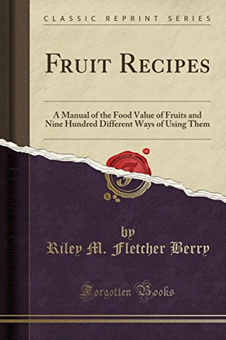 Fruit Recipes: A Manual of the Food Value of Fruits and Nine Hundred Different Ways of Using Them