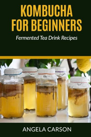 Kombucha and Fermented Tea Drinks For Beginners Including Recipies: How to Make Kombucha at Home - Simple and Easy