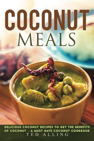 Coconut Meals: Delicious Coconut Recipes to Get the Benefits of Coconut – A Must Have Coconut Cookbook