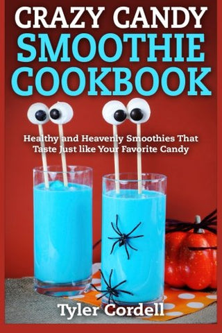 Crazy Candy Smoothie Cookbook: Healthy and Heavenly Smoothies That Taste Just like Your Favorite Candy