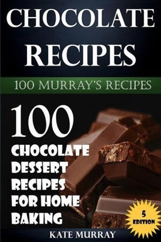 Chocolate Recipes: 100 Chocolate Dessert Recipes for Home Baking (100 Murray's Recipes) (Volume 5)