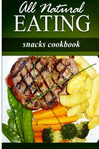 All Natural Eating - Snacks Cookbook: All natural, Raw, Diabetic Friendly, Low Carb and Sugar Free Nutrition