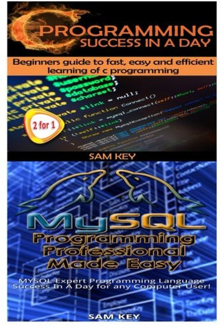 C Programming Success in a Day & MYSQL Programming Professional Made Easy (Volume 10)