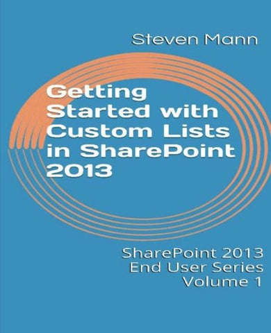 Getting Started with Custom Lists in SharePoint 2013 (SharePoint 2013 End User Series) (Volume 1)