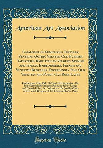 Catalogue of Sumptuous Textiles, Venetian Gothic Velvets, Old Flemish Tapestries, Rare Italian Velours, Spanish and Italian Embroideries, French a