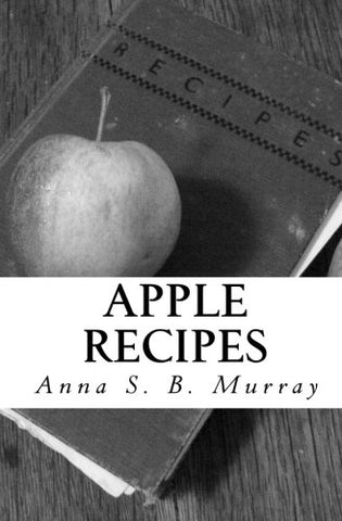 Apple Recipes: A compilation of apple recipes collected by Anna S.B. Murray during her summers at Chazy Landing, NY.