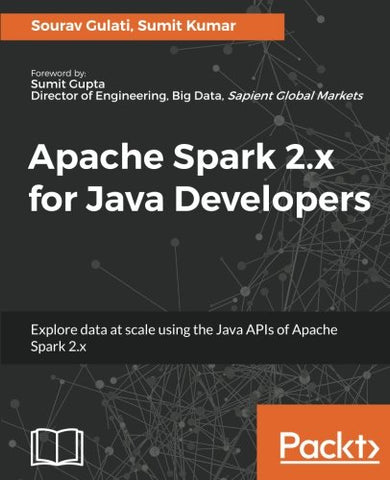 Apache Spark 2.x for Java Developers: Explore big data at scale using Apache Spark 2.x Java APIs