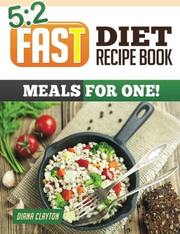 5: 2 Fast Diet Recipe Book: Meals for One!: Amazing Single Serving 5:2 Fast Diet Recipes to Lose More Weight with Intermittent Fasting