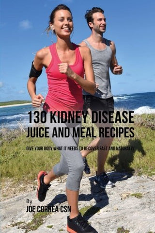 130 Kidney Disease Juice and Meal Recipes: Give Your Body What It Needs to Recover Fast and Naturally