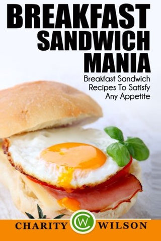 Breakfast Sandwich: Mania - 101 Breakfast Sandwich Recipes To Satisfy Any Appetite