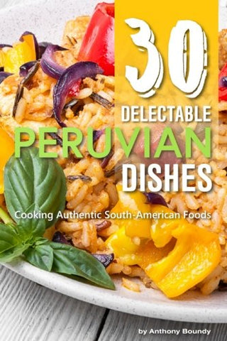 30 Delectable Peruvian Dishes: Cooking Authentic South-American Foods
