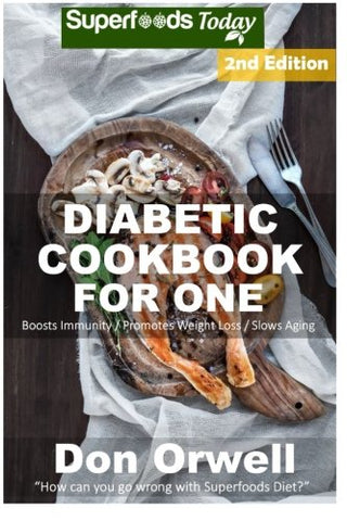 Diabetic Cookbook For One: Over 200 Diabetes Type-2 Quick & Easy Gluten Free Low Cholesterol Whole Foods Recipes full of Antioxidants & Phytochemi