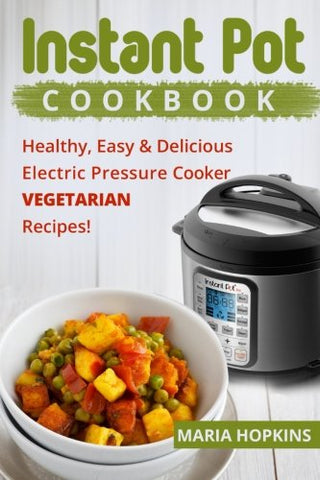Instant Pot Cookbook: Healthy, Easy & Delicious Electric Pressure Cooker VEGETARIAN Recipes! (Instant Pot Slow Cooker -Electric pressure cooker co