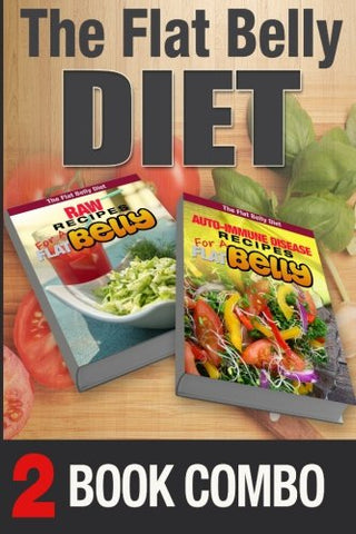 Auto-Immune Disease Recipes for a Flat Belly and Raw Recipes for a Flat Belly: 2 Book Combo (The Flat Belly Diet)