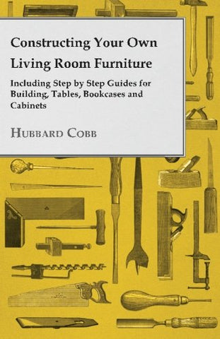 Constructing Your Own Living Room Furniture Including Step by Step Guides for Building, Tables, Bookcases and Cabinets
