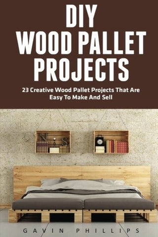 DIY Wood Pallet Projects: 23 Creative Wood Pallet Projects That Are Easy To Make And Sell! (DIY Household Hacks, DIY Projects, Woodworking)
