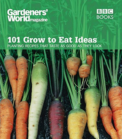 101 Grow to Eat Ideas: Planting Recipes that Taste as Good as They Look (Gardeners' World Magazine)