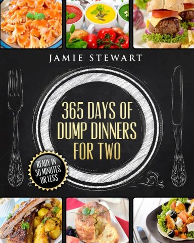 365 Days of Dump Dinners for Two: Ready in 30 Minutes or Less (Vegan, Paleo, Meatless, Vegetarian, Pressure Cooker, Instant Dinner, Pot Meal, Chic
