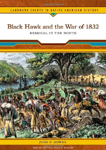 Black Hawk and the War of 1832: Removal in the North (Landmark Events in Native American History)