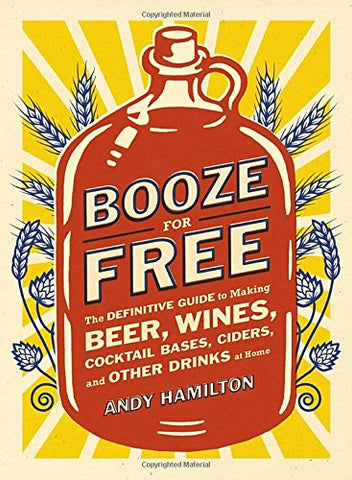 Booze for Free: The Definitive Guide to Making Beer, Wines, Cocktail Bases, Ciders, and Other Dr inks at Home