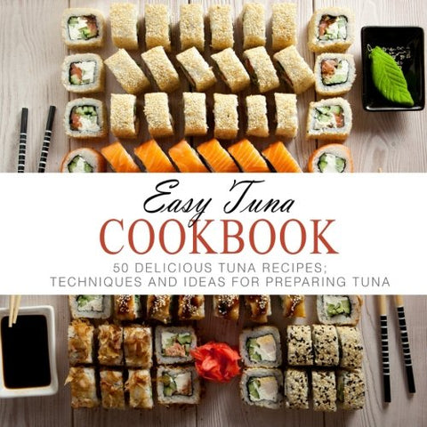 Easy Tuna Cookbook: 50 Delicious Tuna Recipes; Techniques and Ideas for Preparing Tuna