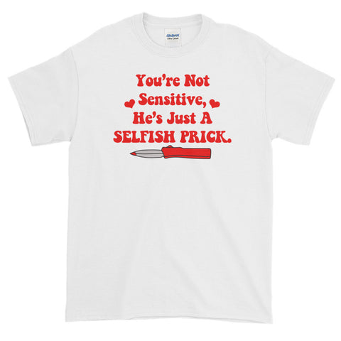 You're Not Sensitive, He's Just A Selfish Prick T-Shirt