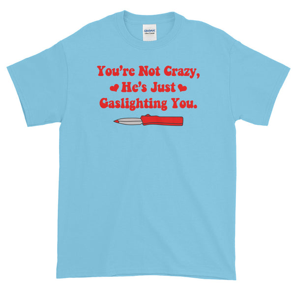 You're Not Crazy, He's Just Gaslighting You T-Shirt