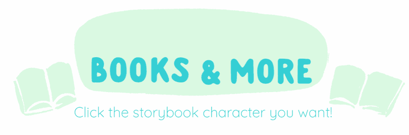 children's books and more, click on the storybook character that you want!