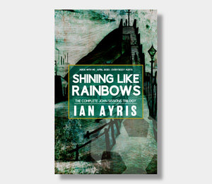 Shining Like Rainbows : The Complete John Sissons Trilogy : Ian Ayris