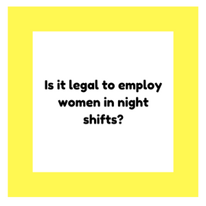 Is it legal to employ women in night shifts?