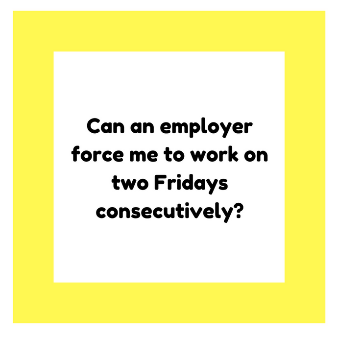 Can an employer force me to work on two Fridays consecutively?