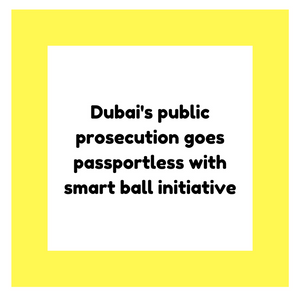 Dubai's public prosecution goes passportless with smart ball initiative