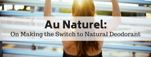 Au Naturel: On Making the Switch to Natural Deodorant