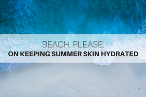 Beach, Please: On Keeping Summer Skin Hydrated