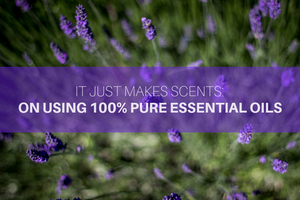 It Just Makes Scents: On Using 100% Pure Essential Oils