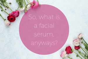 So, what is a facial serum anyways?