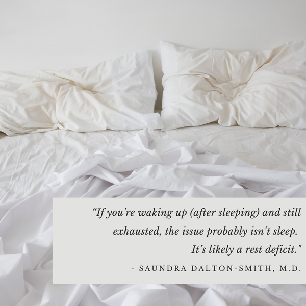 """""""If you're waking up (after sleeping) and still exhausted, the issue probably isn't sleep. It's likely a rest deficit."""" - Saundra Dalton-Smith, M.D."""