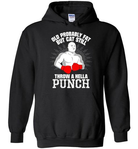 Old, Probably Fat But Can Still Throw A Hella Punch(Hoodie)