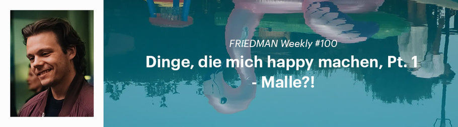 FRIEDMAN Weekly #100 - Dinge, die mich happy machen, Pt. 1 - Malle?!