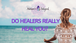 Do Healers Really Heal You? - Nature's Magick