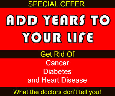 Add years to your life. Get rid of cancer diabetes heart disease. What the doctors don't tell you. Learn the big con.