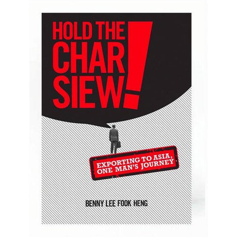 Hold the Char Siew! Exporting to Asia, One Man's Journey by Benny Lee Fook Heng