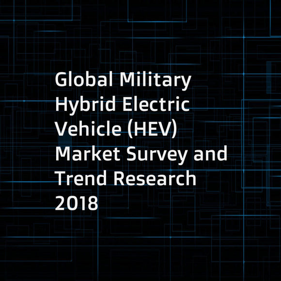 Global Military Hybrid Electric Vehicle (HEV) Market Survey and Trend Research 2018