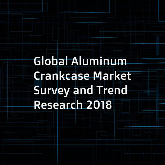 Global Aluminum Crankcase Market Survey and Trend Research 2018
