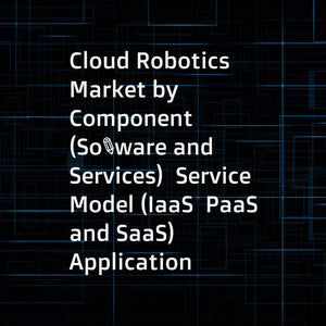 Cloud Robotics Market by Component (Software and Services)  Service Model (IaaS  PaaS  and SaaS)  Application  Deployment Model (Public  Private  and Hybrid Cloud)  End-User (Verticals and Third-Party Users)  and Region - Global Forecast to 2022