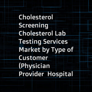 Cholesterol Screening  Cholesterol Lab Testing Services Market by Type of Customer (Physician Provider  Hospital  Employer  Health Plan  MCO  Government  ACO  IDN  Patient)  Geography (North America  Europe) & Qualitative Assessment - Forecasts to 2021
