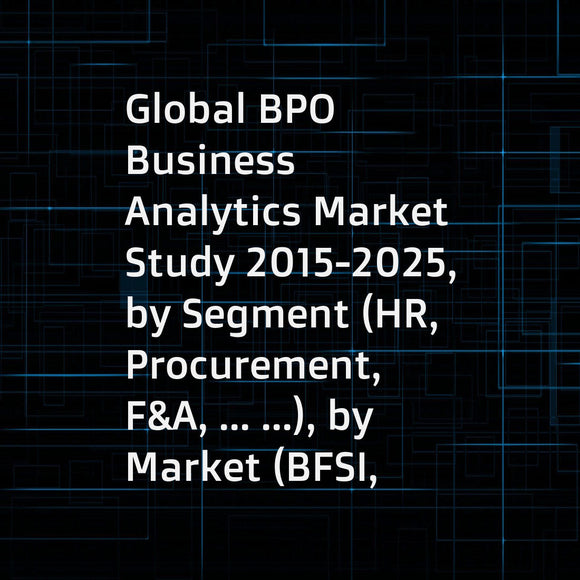 Global BPO Business Analytics Market Study 2015-2025, by Segment (HR, Procurement, F&A, ... ...), by Market (BFSI, ManufacturingProcurement, Healthcare, ... ...), by Company (Accenture, Cognizant, Genpact , ... ...)